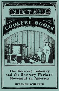 Cover The Brewing Industry and the Brewery Workers' Movement in America