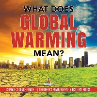 Cover What Does Global Warming Mean? | Climate Science Grade 4 | Children's Environment & Ecology Books