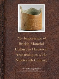 Cover The Importance of British Material Culture to Historical Archaeologies of the Nineteenth Century