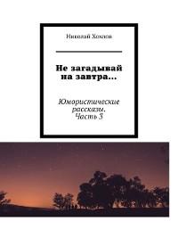 Cover Не загадывай на завтра... Юмористические рассказы. Часть3
