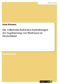 Cover Die volkswirtschaftlichen Auswirkungen der Legalisierung von Marihuana in Deutschland