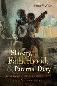 Cover Slavery, Fatherhood, and Paternal Duty in African American Communities over the Long Nineteenth Century