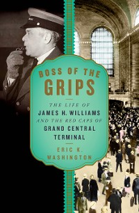 Cover Boss of the Grips: The Life of James H. Williams and the Red Caps of Grand Central Terminal