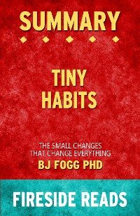 Cover Tiny Habits: The Small Changes That Change Everything by BJ Fogg PhD: Summary by Fireside Reads