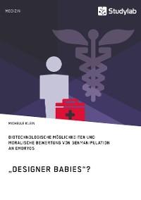 """Cover """"Designer Babies""""? Biotechnologische Möglichkeiten und moralische Bewertung von Genmanipulation an Embryos"""