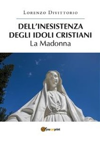 Cover Dell'inesistenza degli idoli cristiani: la Madonna