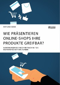 Cover Wie präsentieren Online-Shops ihre Produkte greifbar? Auswirkungen des Need for Touch auf die Kaufbereitschaft von Kunden