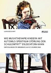 Cover Wie Musiktherapie Kindern mit Autismus-Spektrum-Störung den Schuleintritt erleichtern kann. Empfehlungen für den Einsatz an der Grundschule