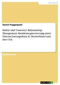 Cover Kultur und Customer Relationship Management. Kundensegmentierung unter Datenschutzaspekten in Deutschland und den USA