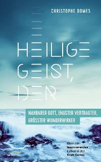 Cover Heilige Geist, der: nahbarer Gott, engster Vertrauter und größter Wunderwirker