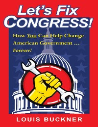 Cover Let's Fix Congress!: How You Can Help Change American Government … Forever!