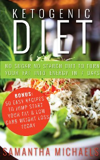 Cover Ketogenic Diet : No Sugar No Starch Diet To Turn Your Fat Into Energy In 7 Days (Bonus : 50 Easy Recipes To Jump Start Your Fat & Low Carb Weight Loss Today)
