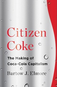 Cover Citizen Coke: The Making of Coca-Cola Capitalism