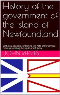 Cover History of the government of the island of Newfoundland / With an appendix containing the Acts of Parliament made / respecting the trade and fishery