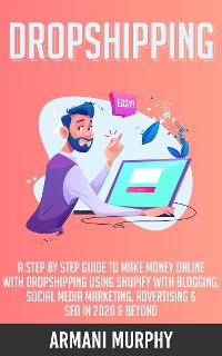 Cover Dropshipping: A Step by Step Guide to Make Money Online With Dropshipping Using Shopify With Blogging, Social Media Marketing, Advertising & SEO in 2020 & Beyond