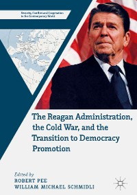 Cover The Reagan Administration, the Cold War, and the Transition to Democracy Promotion