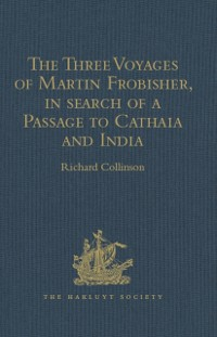 Cover Three Voyages of Martin Frobisher, in search of a Passage to Cathaia and India by the North-West, A.D. 1576-8