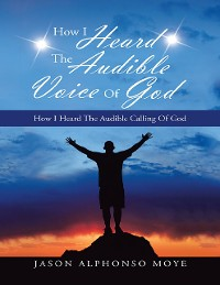 Cover How I Heard the Audible Voice of God: How I Heard the Audible Calling of God