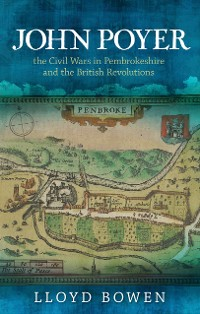 Cover John Poyer, the Civil Wars in Pembrokeshire and the British Revolutions