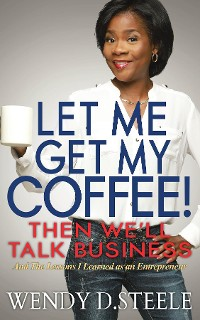 Cover Let Me Get My Coffee! Then We'll Talk Business