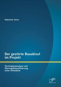 Cover Der gestörte Bauablauf im Projekt: Terminplananalyse und Störungsklassifizierung einer Immobilie