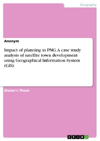 Cover Impact of planning in PNG. A case study analysis of satellite town development using Geographical Information System (GIS)