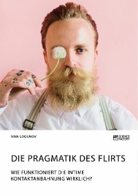 Cover Die Pragmatik des Flirts. Wie funktioniert die intime Kontaktanbahnung wirklich?