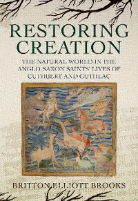 Cover Restoring Creation: The Natural World in the Anglo-Saxon Saints' Lives of Cuthbert and Guthlac