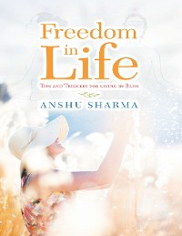 Cover Freedom In Life: Tips and Triggers for Living In Bliss