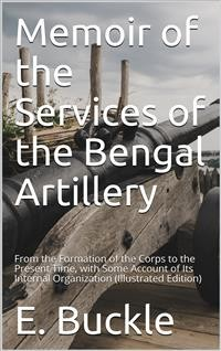 Cover Memoir of the Services of the Bengal Artillery / From the Formation of the Corps to the Present Time, with Some Account of Its Internal Organization