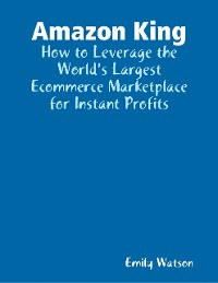 Cover Amazon King: How to Leverage the World's Largest Ecommerce Marketplace for Instant Profits