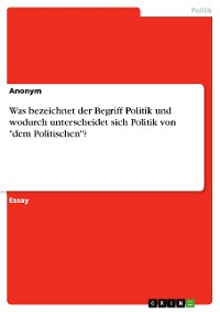 """Cover Was bezeichnet der Begriff Politik und wodurch unterscheidet sich Politik von """"dem Politischen""""?"""