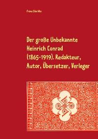 Cover Der große Unbekannte Heinrich Conrad (1865-1919). Redakteur, Autor, Übersetzer, Verleger