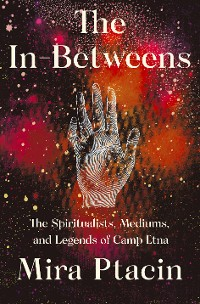 Cover The In-Betweens: The Spiritualists, Mediums, and Legends of Camp Etna