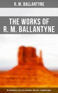 Cover The Works of R. M. Ballantyne: Western Novels, Sea Tales, Historical Thrillers & Children's Books