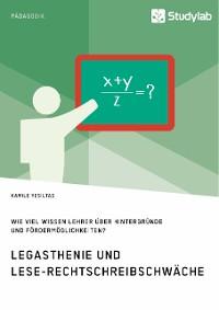 Cover Legasthenie und Lese-Rechtschreibschwäche. Wie viel wissen Lehrer über Hintergründe und Fördermöglichkeiten?