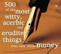 Cover 500 of the Most Witty, Acerbic and Erudite Things Ever Said About Money