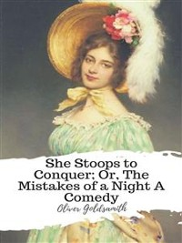 Cover She Stoops to Conquer; Or, The Mistakes of a Night A Comedy