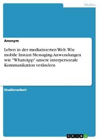 """Cover Leben in der mediatisierten Welt. Wie mobile Instant-Messaging-Anwendungen wie """"WhatsApp"""" unsere interpersonale Kommunikation verändern"""