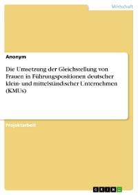 Cover Die Umsetzung der Gleichstellung von Frauen in Führungspositionen deutscher klein- und mittelständischer Unternehmen (KMUs)