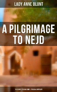 Cover A Pilgrimage to Nejd: The Court of Arab Emir & Persian Campaign