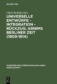 Cover Universelle Entwürfe - Integration - Rückzug: Arnims Berliner Zeit (1809-1814)