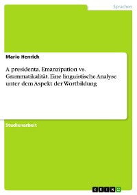 Cover A presidenta. Emanzipation vs. Grammatikalität. Eine linguistische Analyse unter dem Aspekt der Wortbildung