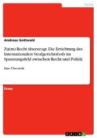 Cover Zu(m) Recht überzeugt. Die Errichtung des Internationalen  Strafgerichtshofs im Spannungsfeld zwischen Recht und Politik