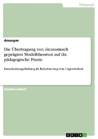 Cover Die Übertragung von ökonomisch geprägten Modelltheorien auf die pädagogische Praxis