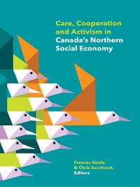 Cover Care, Cooperation and Activism in Canada's Northern Social Economy