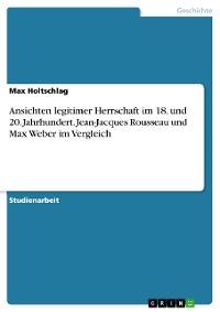 Cover Ansichten legitimer Herrschaft im 18. und 20. Jahrhundert. Jean-Jacques Rousseau und Max Weber im Vergleich
