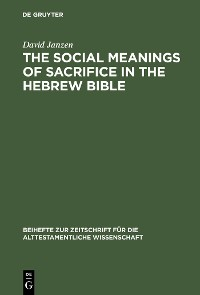 Cover The Social Meanings of Sacrifice in the Hebrew Bible
