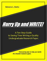 Cover Hurry Up and WRITE!: A Ten-Step Guide to Saving Time Writing a Quality Undergraduate Research Paper. Time-saving tips to help you tackle the dreaded research paper.