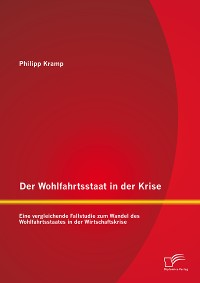 Cover Der Wohlfahrtsstaat in der Krise: Eine vergleichende Fallstudie zum Wandel des Wohlfahrtsstaates in der Wirtschaftskrise